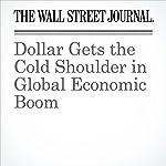 Dollar Gets the Cold Shoulder in Global Economic Boom   Ira Iosebashvili