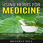 Using Herbs for Medicine: Easy to Follow Directions on How to Use Herbs for Medicine | Beverly Hill
