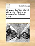 Views of the Taje Mahel at the City of Agra, in Hindoostan Taken In 1789, See Notes Multiple Contributors, 1170219667
