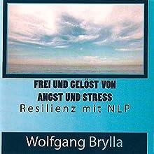 Frei sein von Angst und Stress: Resilienz mit NLP Hörbuch von Wolfgang Brylla Gesprochen von: Wolfgang Brylla