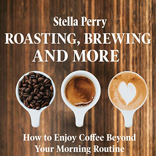 Roasting, Brewing, and More: How to Enjoy Coffee Beyond Your Morning Routine by Stella Perry