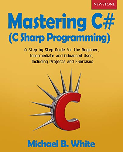 Mastering C# (C Sharp Programming): A Step by Step Guide for the Beginner, Intermediate and Advanced User, Including Projects and Exercises (Computer Networks Basics Interview Questions And Answers)