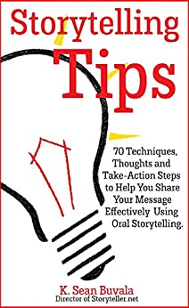 Storytelling Tips: 70 Techniques, Thoughts and Take-Action Steps to Help You Share Your Message Effectively Using Oral Storytelling by [Buvala, K. Sean]