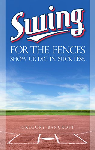 Swing for the Fences: Show Up. Dig In. Suck - Fences The Swing For Book