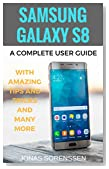 Samsung Galaxy S8: A Complete Userguide with Amazing Tips and Tricks and Many More