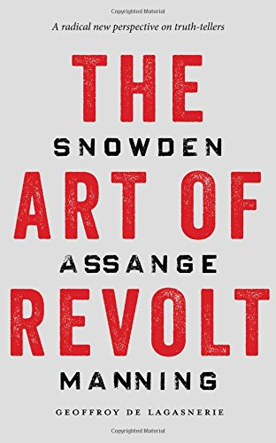 The Art of Revolt: Snowden, Assange, Manning