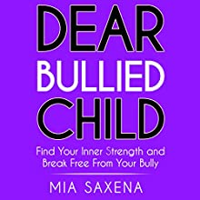 Dear Bullied Child: Find Your Inner Strength and Break Free from Your Bully Audiobook by Mia Saxena Narrated by Mia Saxena