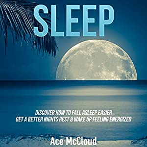 Sleep: Discover How to Fall Asleep Easier, Get a Better Night's Rest & Wake Up Feeling Energized Audiobook