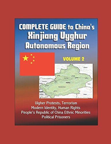 Complete Guide to China's Xinjiang Uyghur Autonomous Region - Volume 2, Uighur Protests, Terrorism, Modern Identity, Human Rights, People's Republic of China Ethnic Minorities, Political Prisoners (Uighurs China)