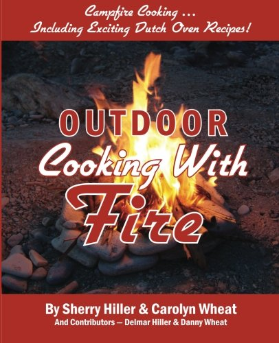 Outdoor Cooking With Fire by Sherry Hiller, Carolyn Wheat, Delmar Hiller, Danny Wheat