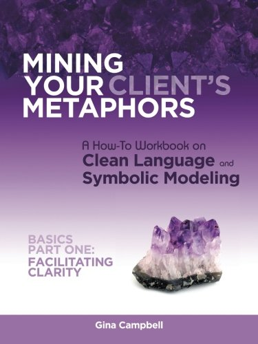 Mining Your Client's Metaphors: A How-To Workbook on Clean Language and Symbolic Modeling, Basics Part I: Facilitating Clarity by BalboaPress