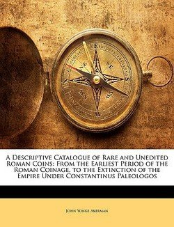(John Yonge Akerman: A Descriptive Catalogue of Rare and Unedited Roman Coins : From the Earliest Period of the Roman Coinage, to the Extinction of the Empire Under Const (Paperback); 2010 Edition)