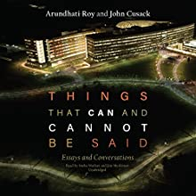 Things That Can and Cannot Be Said: Essays and Conversations Audiobook by Arundhati Roy, John Cusack Narrated by Arundhati Roy, John Cusack