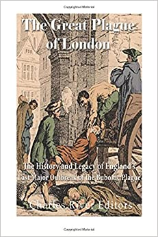 The Great Plague of London: The History and Legacy of England's Last Major Outbreak of the Bubonic Plague