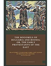 The Bogomils of Bulgaria and Bosnia: or, The Early Protestants of the East - an Attempt to Restore Some Lost Leaves of Protestant History (Illustrated)