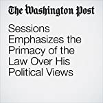 Sessions Emphasizes the Primacy of the Law Over His Political Views | Matt Zapotosky,Sari Horwitz,Ellen Nakashima
