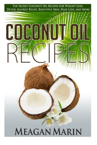 Coconut Oil Recipes: Top Secret Coconut Oil Recipes for Weight Loss, Detox, Allergy Relief, Beautiful Skin, Hair Loss, and More (Coconut Oil – The … to Use this Miraculous Oil to Your Benefit)
