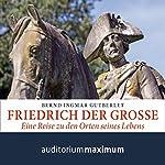 Friedrich der Große: Eine Reise zu den Orten seines Lebens | Bernd Ingmar Gutberlet