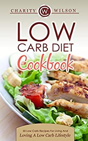 Low Carb Diet Cookbook: 50 Low Carb Recipes For Living And Loving A Low Carb Lifestyle (Low Carb Recipes) (Health Wealth & Happiness Book 74)