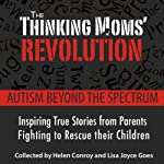The Thinking Mom's Revolution: Autism Beyond the Spectrum: Inspiring True Stories from Parents Fighting to Rescue Their Children | Helen Conroy,Lisa Joyce Goes