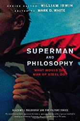 Superman and Philosophy: What Would the Man of Steel Do?