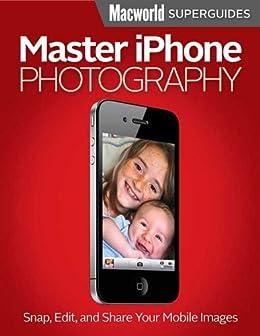 Master iPhone Photography (Macworld Superguides Book 40) by [Editors, Macworld]