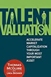 Talent Valuation : Accelerate Market Capitalization Through Your Most Important Asset, McGuire, Thomas and Brenner, Linda, 0134009681