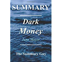 Summary - Dark Money: By Jane Mayer - The Hidden History of the Billionaires Behind the Rise of the Radical Right
