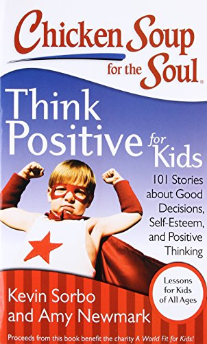 Chicken Soup for the Soul: Think Positive for Kids: 101 Stories about Good Decisions, Self-Esteem, and Positive Thinking by Brand: Chicken Soup for the Soul