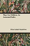 Plays for Children, an Annotated Index, Alice Isabel Hazeltine, 1446085376