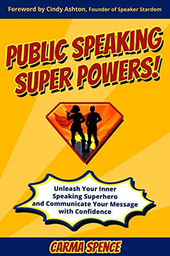 Public Speaking Super Powers: Unleash Your Inner Speaking Superhero and Communicate Your Message with Confidence