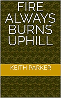 Fire Always Burns Uphill by [Parker, Keith]