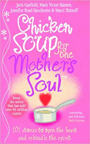 Chicken Soup For The Mother's Soul: 101 Stories to Open the Hearts and Rekindle the Spirits of Mothers: Heartwarming Stories That Celebrate the Joys of Motherhood