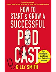 How to Start and Grow a Successful Podcast: Tips, Techniques and True Stories from Podcasting Pioneers