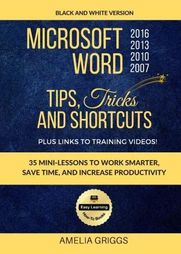 Microsoft Word 2007 2010 2013 2016 Tips Tricks and Shortcuts (Black & White Version): Work Smarter, Save Time, and Increase Productivity (Easy Learning Microsoft Office How-To Books) (Volume 1) - Black Office Guide