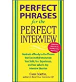 img - for [(Perfect Phrases for the Perfect Interview: Hundreds of Ready-to-use Phrases That Succinctly Demonstrate Your Skills, Your Experience and Your Value in Any Interview Situation )] [Author: Carole Martin] [Apr-2005] book / textbook / text book