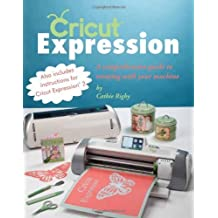 Cricut Expression: Making the Most of You Cricut Machine by Cathie Rigby (2012) Paperback