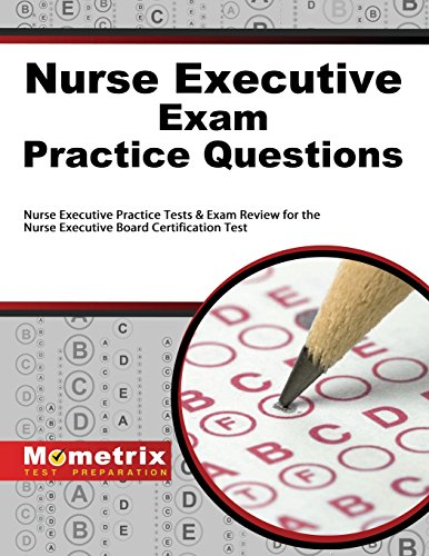 Nurse Executive Exam Practice Questions: Nurse Executive Practice Tests & Exam Review for the Nurse Executive Board Certification Test (Mometrix Test Preparation)