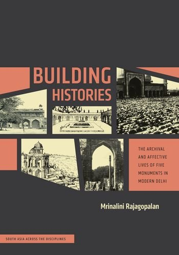 Building Histories: The Archival and Affective Lives of Five Monuments in Modern Delhi (South Asia Across the Disciplines)
