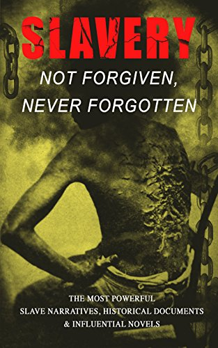 Slavery: Not Forgiven, Never Forgotten – The Most Powerful Slave Narratives, Historical Documents & Influential Novels: The Underground Railroad, Memoirs ... Rights Acts, New Amendments and much more