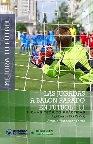 MEJORA TU FUTBOL: Las jugadas a balon parado en Futbol 11: Fichas Teorico-Practicas para Jugadores de 13 a 15 años (Wanceulen Futbol Formativo)  [Wanceulen Ferrer, Antonio] (Tapa Blanda)