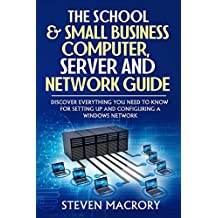 The School and Small Business Computer, Server and Network Guide: Discover everything you need to know for setting up and configuring a Windows network.