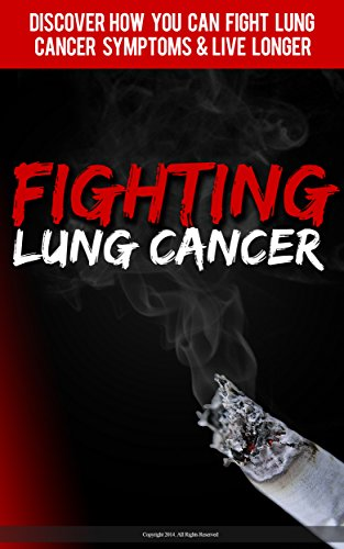 Fighting Lung Cancer: Discover How You Can Fight Lung Cancer Symptoms & Live Longer