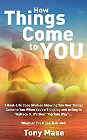 How Things Come to You: 3 Real-Life Case Studies Showing You How Things Come to You When You're Thinking and Acting in Wallace D. Wattles'