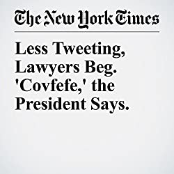 Less Tweeting, Lawyers Beg. 'Covfefe,' the President Says.