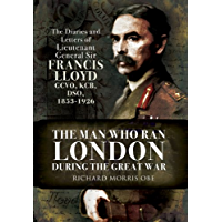 The Man Who Ran London During the Great War: The Diaries and Letters of Lieutenant General Sir Francis Lloyd, GCVO, KCB, DSO, (1853-1926) (English Edition)
