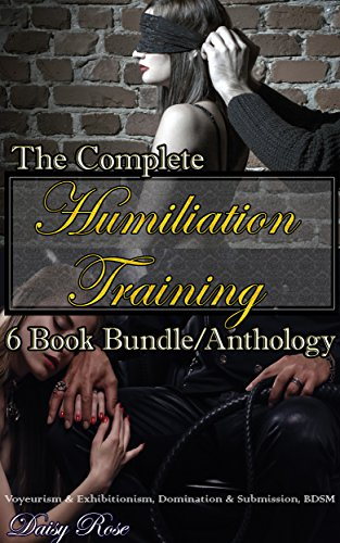 The Complete Humiliation Training 6 Book Bundle/Anthology: Voyeurism & Exhibitionism, Domination & Submission, BDSM (Daisy Rose)