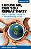 Excuse Me, Can You Repeat That? : How to Communicate in the U. S. As an International Student, Cushner Edelstein, Cathryn, 1589852567