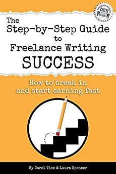 The Step-by-Step Guide to Freelance Writing Success: How to Break In and Start Earning — Fast! (Freelance Writers Den Book 2) by [Tice, Carol, Spencer, Laura]