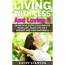 Living With Less And Loving It: 50 Helpful Steps To Downsize Your Life, Enjoy Life On A Budget And Find Happiness (Simple Living, How to Organize Your ... Free, Creating A Budget, How To Save Money)